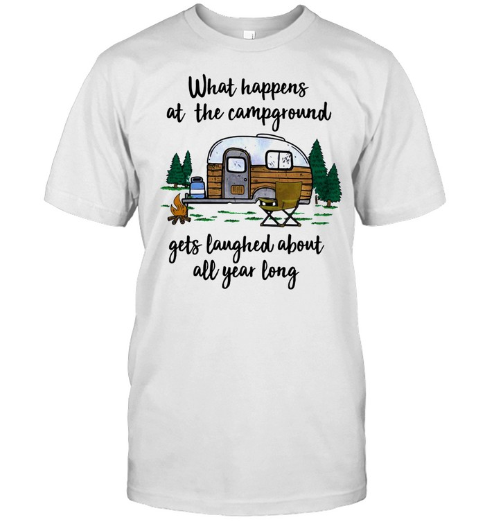 What Happens At The Campground Gets Laughed About All Year Long shirt Classic Men's T-shirt