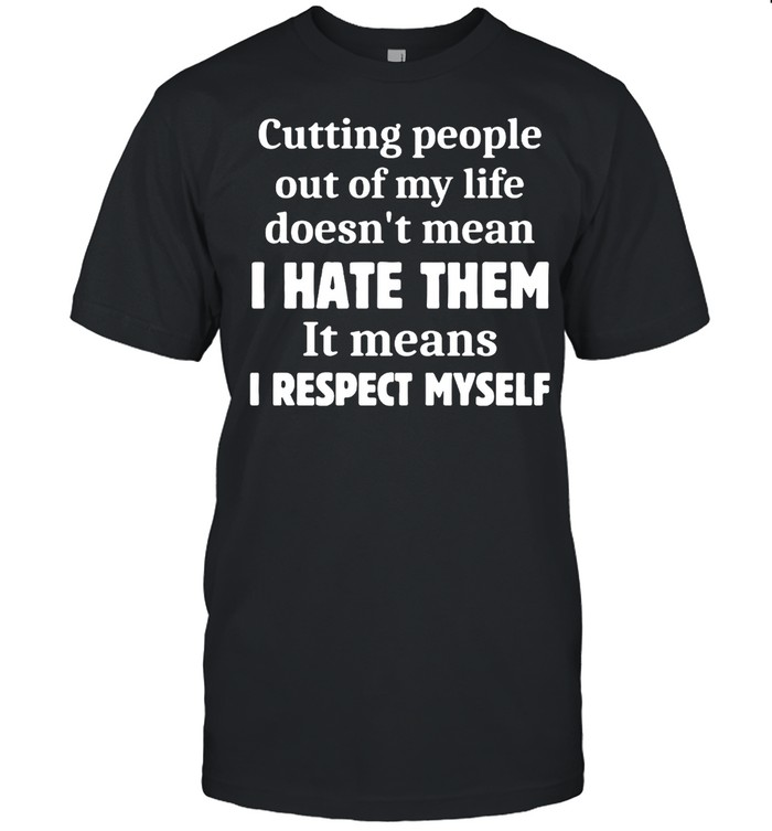 Cutting People Out of My Life Doesn't Mean I Hate Them It Means I Respect Myself T-shirt Classic Men's T-shirt