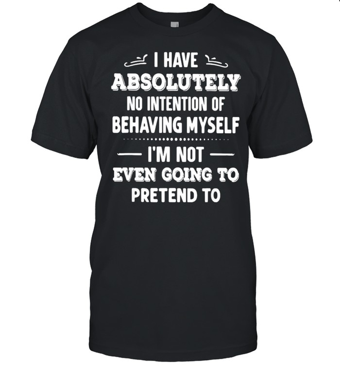 I Have Absolutely No Intention Of Behaving Myself Im Not Even Going To Pretend To T- Classic Men's T-shirt