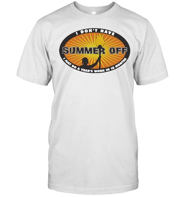 I dont have Summer Off I just do a Years work in 10 Months shirt Classic Men's T-shirt