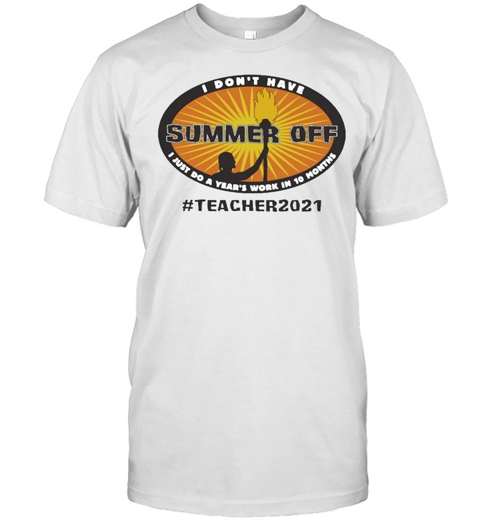 I dont have Summer Off I just do a Years work in 10 Months Teacher 2021 shirt Classic Men's T-shirt
