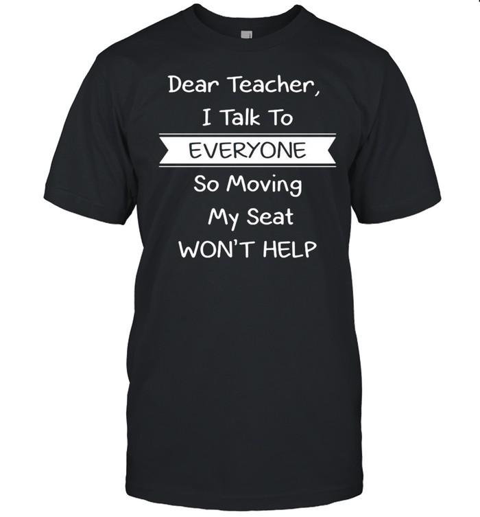 Dear Teacher I Talk to Everyone So Moving My Seat Won't Help T-shirt Classic Men's T-shirt