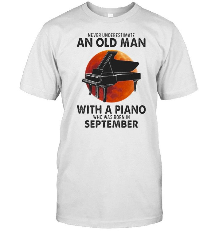Never Underestimate An Old Man With A Piano Who Was Born In September Blood Moon  Classic Men's T-shirt
