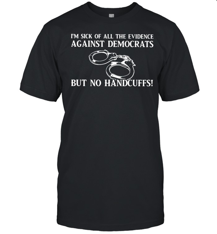 I'm sick of all the evidence against democrats but no handcuffs shirt Classic Men's T-shirt