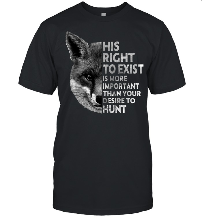 His Right To Exist Is More Important Than Your Desire To Hunt T-shirt Classic Men's T-shirt