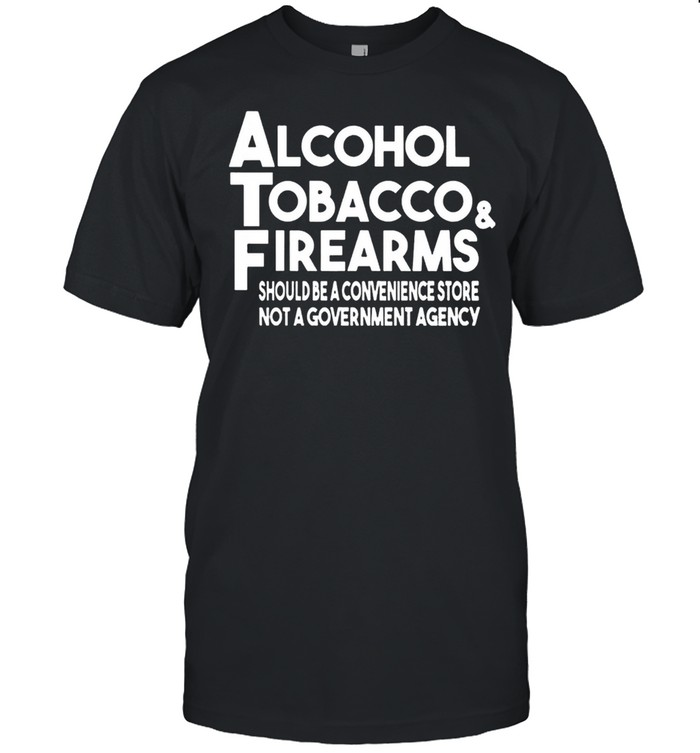 Alcohol Tobacco And Firearms Should Be A Convenience Store Not A Government Agency shirt Classic Men's T-shirt