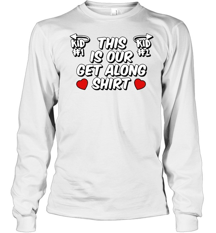 this is our get along shirt long sleeved t shirt