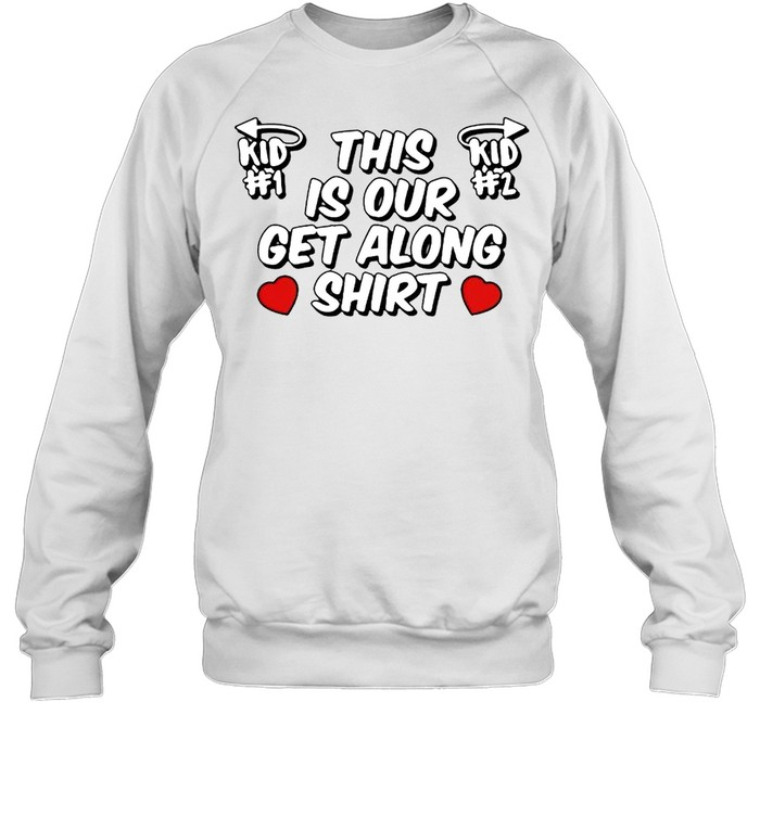 this is our get along shirt unisex sweatshirt