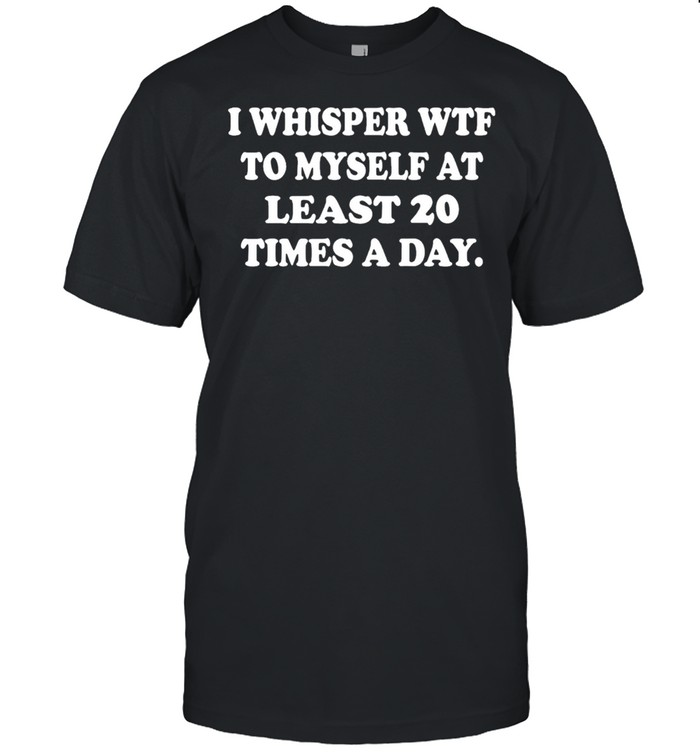 I whisper wtf to myself at least 20 times a day shirt Classic Men's T-shirt