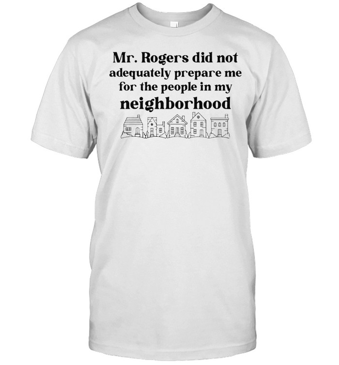 Mr Rogers did not adequately prepare me for the people in my neighborhood shirt Classic Men's T-shirt