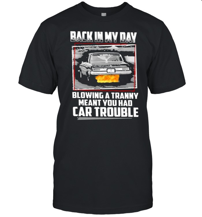 Back in my day blowing a tranny meant you had car trouble shirt Classic Men's T-shirt