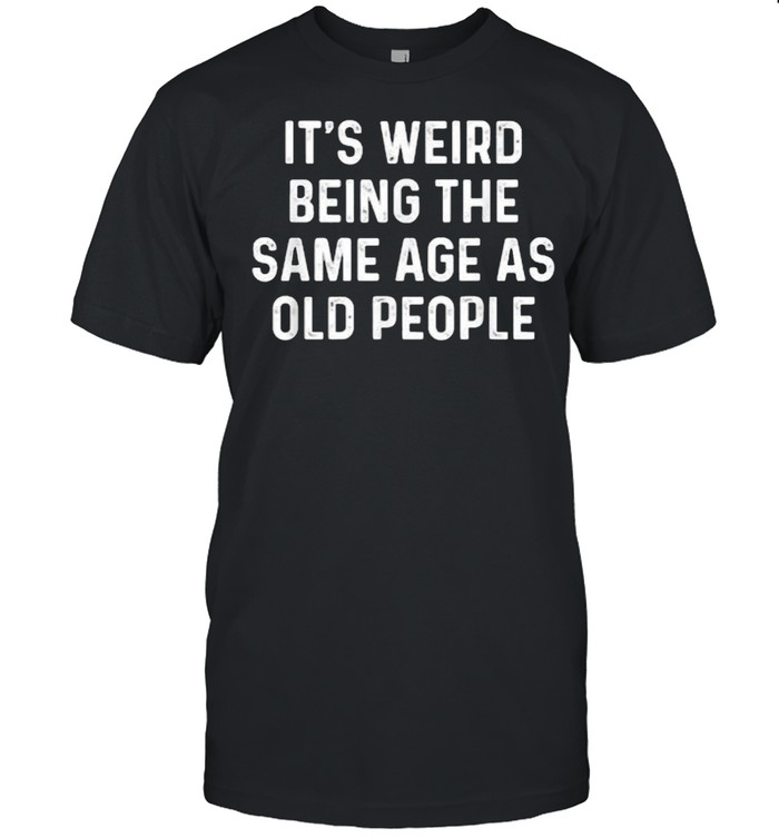 Its Weird Being The Same Age As Old People T- Classic Men's T-shirt