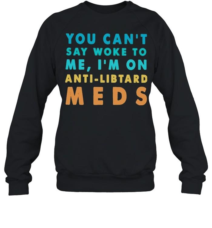 you cant say woke to me im on anti libtand meds shirt unisex sweatshirt