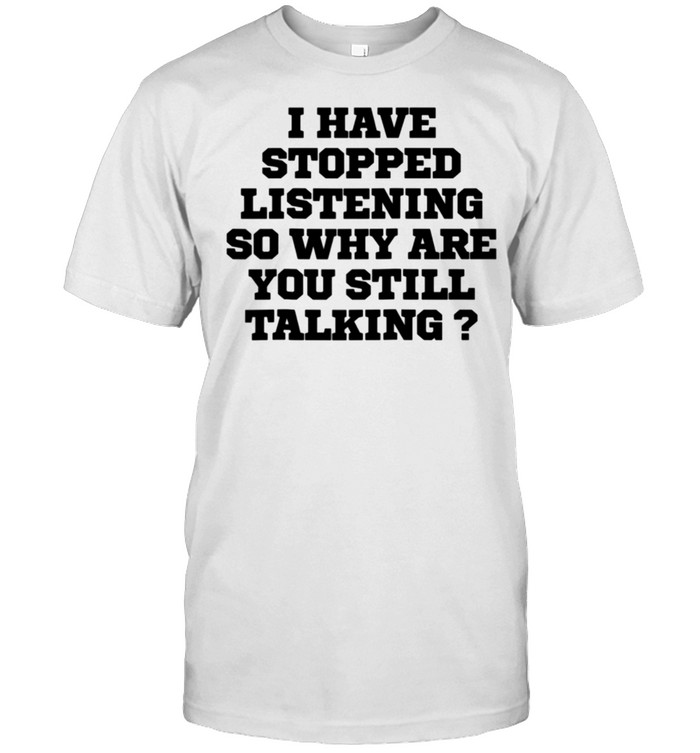 Humor I Have Stopped Listening So Why Are You Still Ta shirt Classic Men's T-shirt