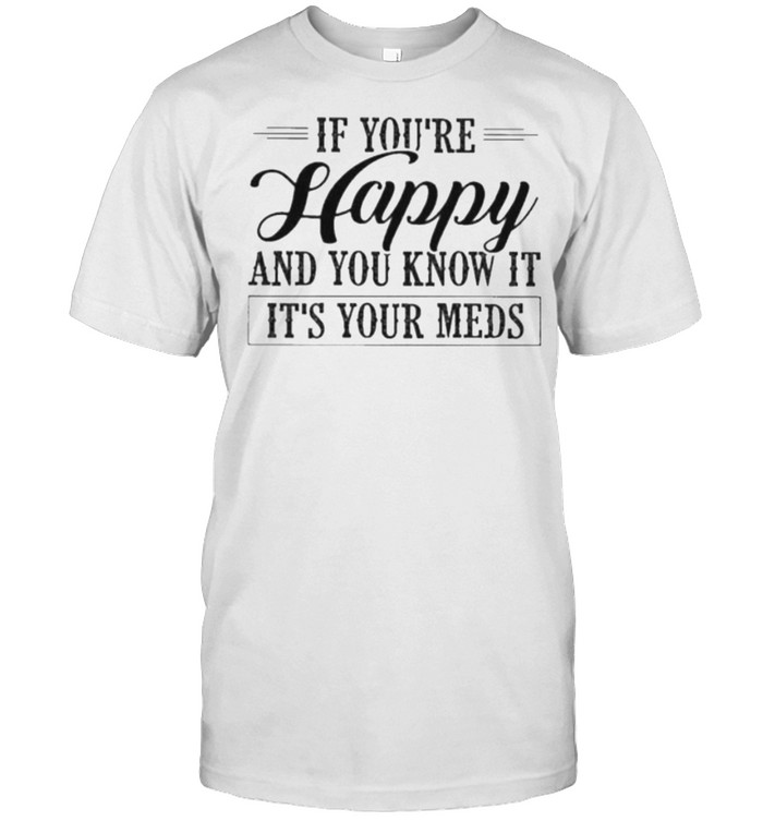 if You're Happy And You Know It It's Your Meds  Classic Men's T-shirt