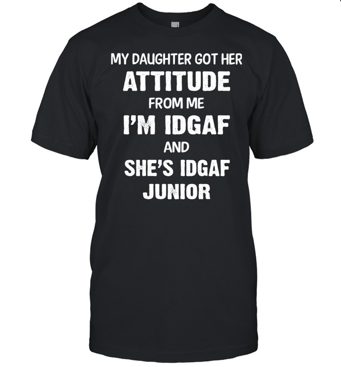 My Daughter Got Her Attitude From Me Im Idgaf And Shes Idgaf Junior shirt Classic Men's T-shirt