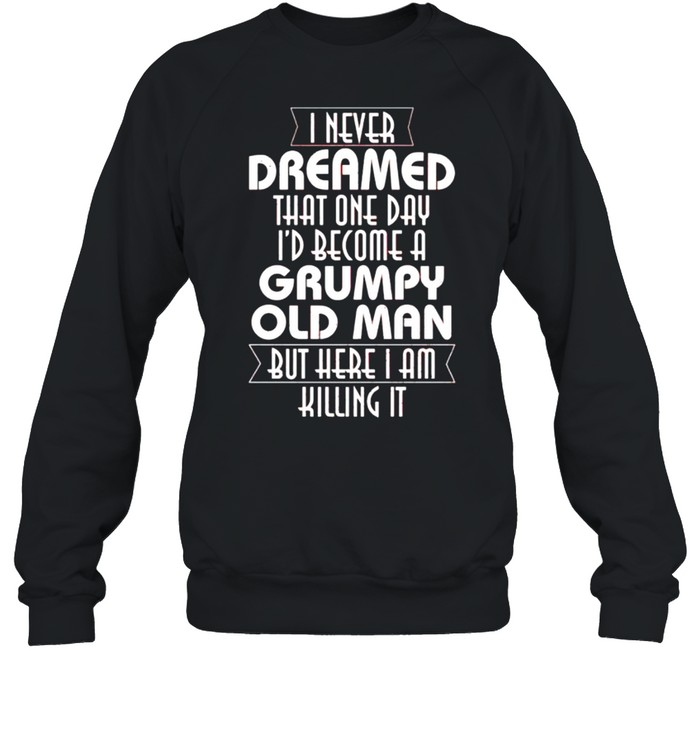 i never dreamed that one day id become a grumpy old man shirt unisex sweatshirt
