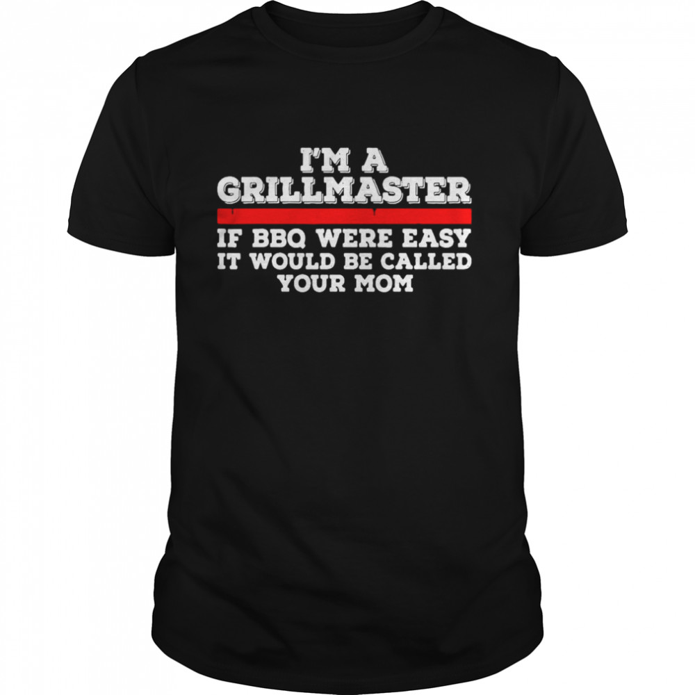 Nice I'm A Grill Master If BBQ Were Easy It'd Be Called Your Mom T-shirt