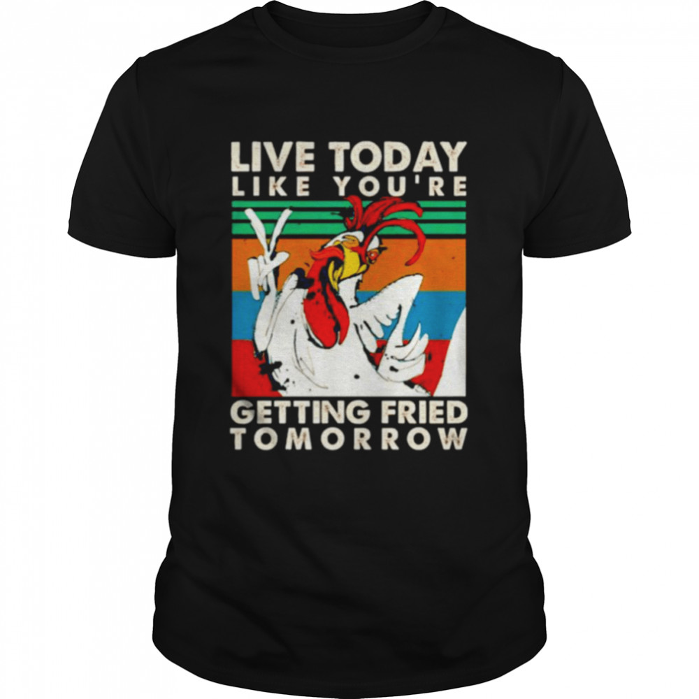 Chicken live today like you're getting fried tomorrow shirt