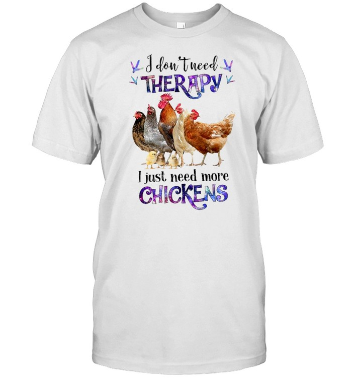 I dont need therapy I just need more chickens shirt