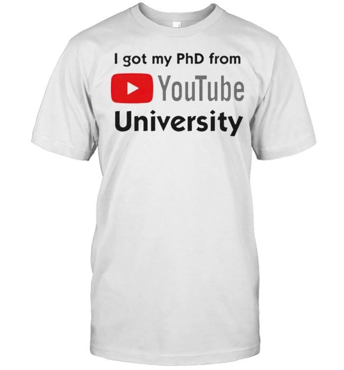 I got my phd from youtube university shirt