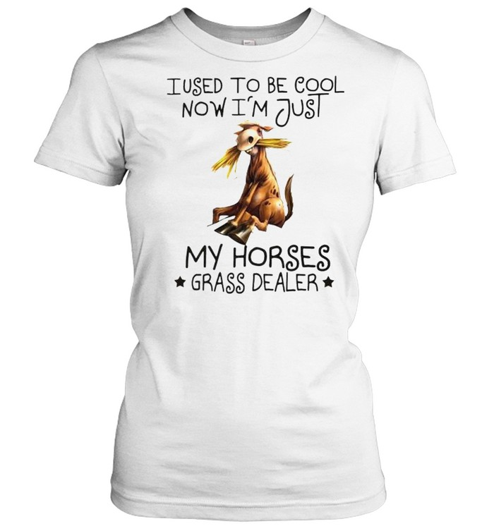 i used to be cool now im just my horses grass dealer shirt classic womens t shirt