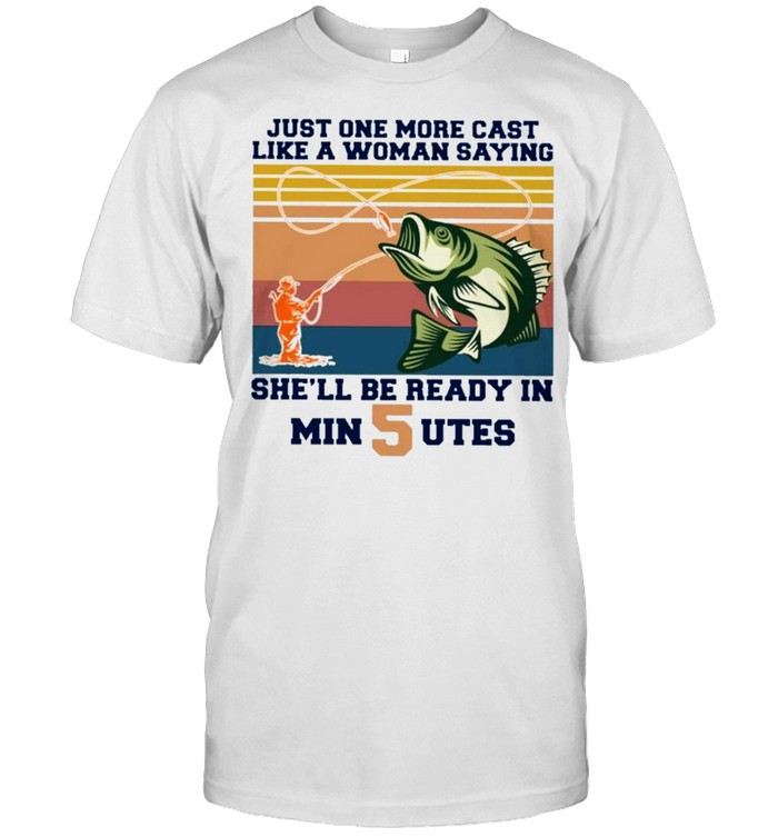 Just one more cast like a woman saying she'll be ready in min 5 utes vintage shirt