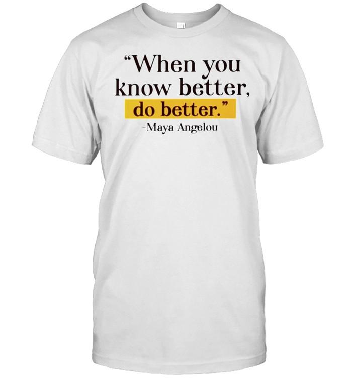 Maya Angelou when you know better do better shirt