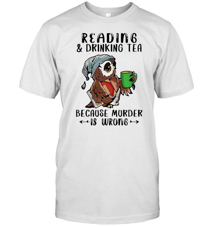 Owl Reading And Drinking Tea Because Murder Is Wrong shirt