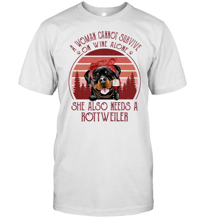 A Woman Cannot Survive On Wine Alone She Also Needs A Rottweiler shirt
