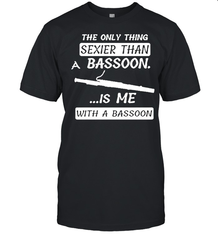 The only thing sexier than a bassoon is me with a bassoon shirt