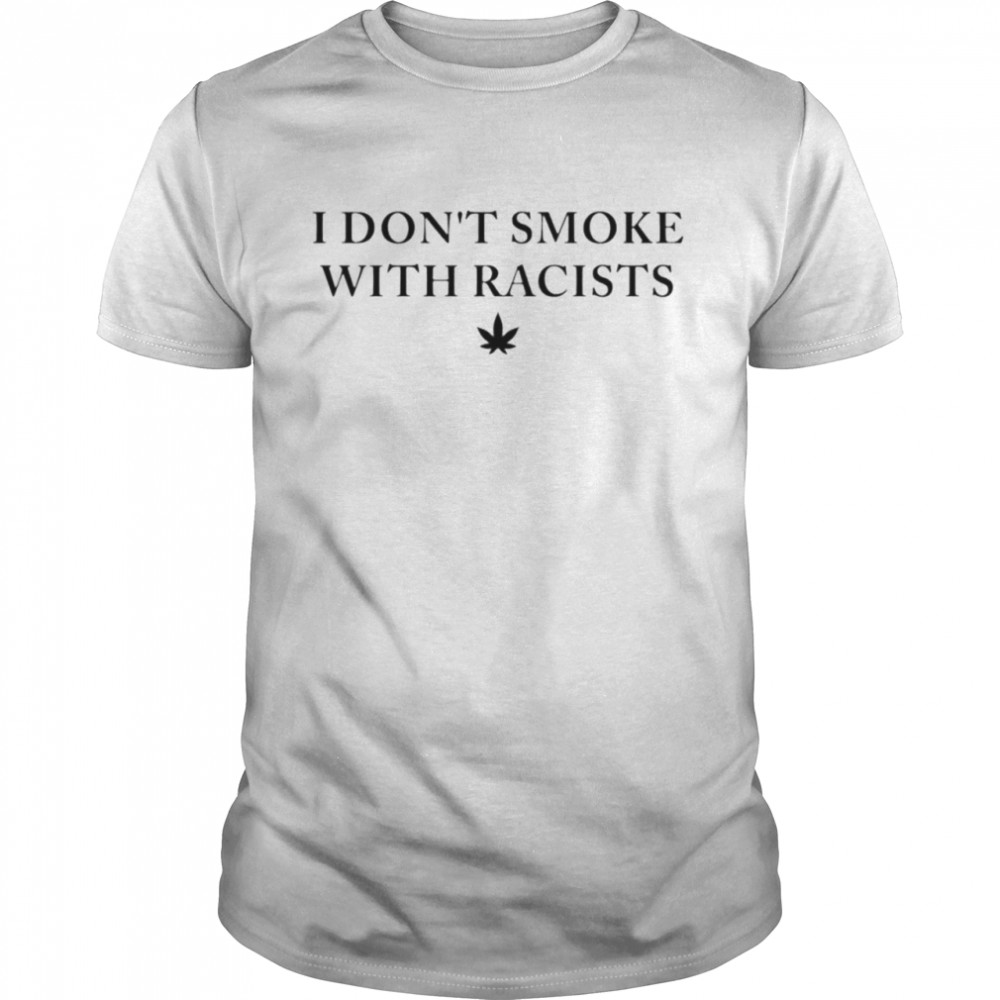 I don't smoke with racists weed shirt