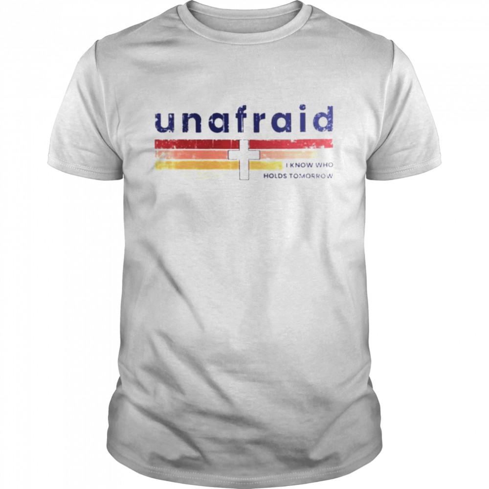 Unafraid I know who holds tomorrow shirt