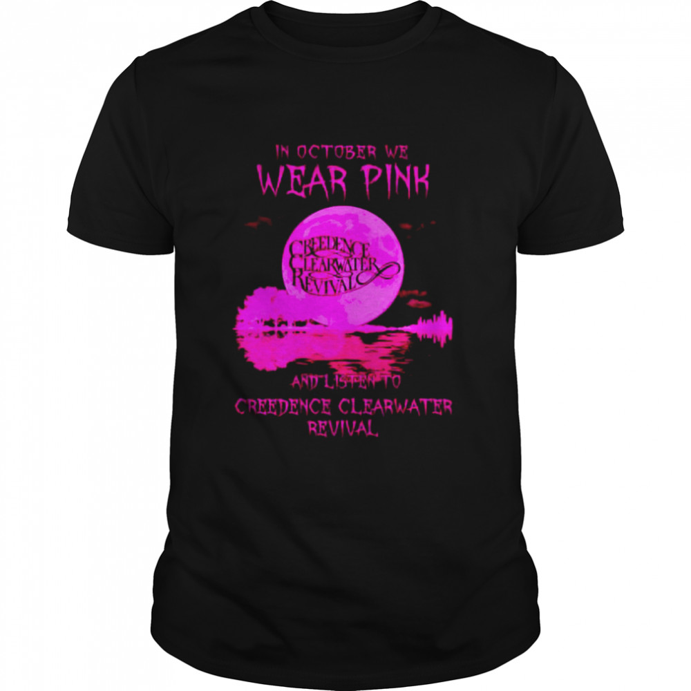 In October we wear pink and listen to Creedence Clearwater shirt
