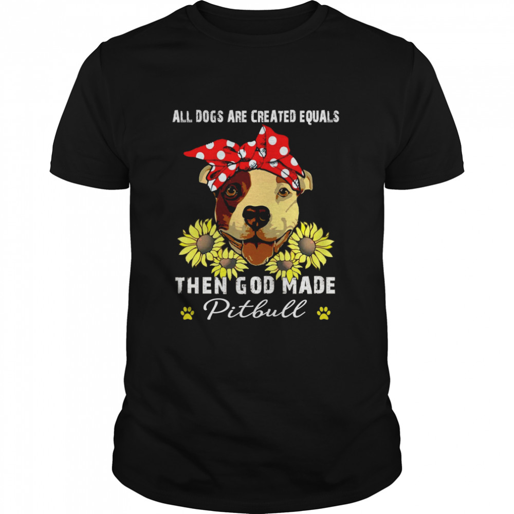 All dogs are created equals then god made pitbull shirt