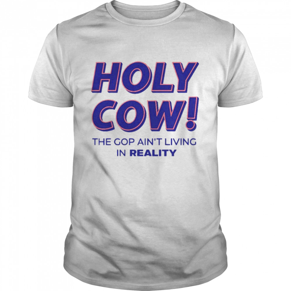 Holy cow the gop ain't living in reality shirt